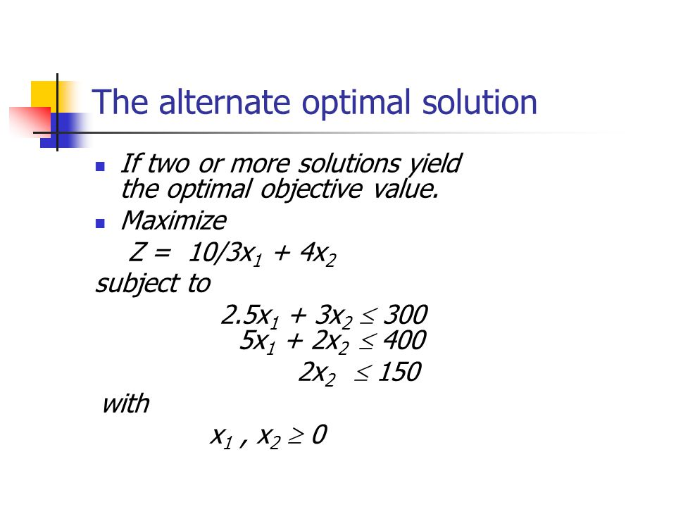The alternate optimal solution If two or more solutions yield the optimal objective value. Maximize Z = 10/3x 1 + 4x 2 subject to 2.5x 1 + 3x 2  300