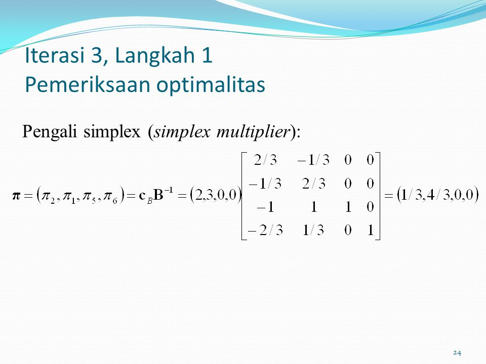 24 Iterasi 3, Langkah 1 Pemeriksaan optimalitas Pengali simplex (simplex multiplier):