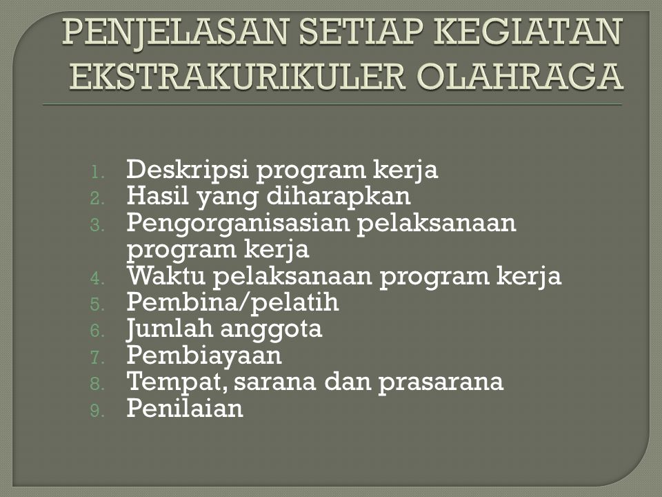 1. Deskripsi program kerja 2. Hasil yang diharapkan 3. Pengorganisasian pelaksanaan program kerja 4. Waktu pelaksanaan program kerja 5. Pembina/pelati