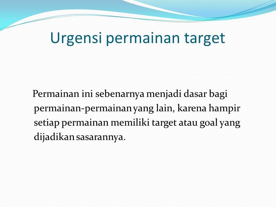 Urgensi permainan target Permainan ini sebenarnya menjadi dasar bagi permainan-permainan yang lain, karena hampir setiap permainan memiliki target ata