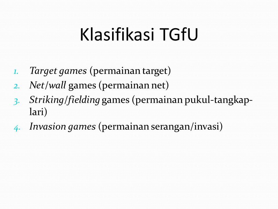 Klasifikasi TGfU 1. Target games (permainan target) 2. Net/wall games (permainan net) 3. Striking/fielding games (permainan pukul-tangkap- lari) 4. In