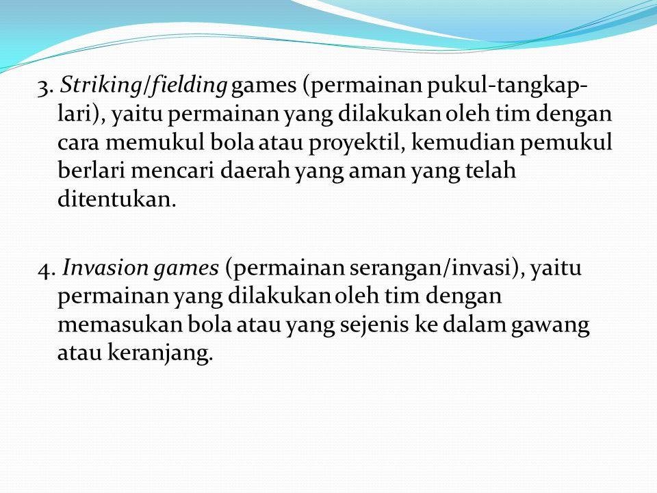 3. Striking/fielding games (permainan pukul-tangkap- lari), yaitu permainan yang dilakukan oleh tim dengan cara memukul bola atau proyektil, kemudian