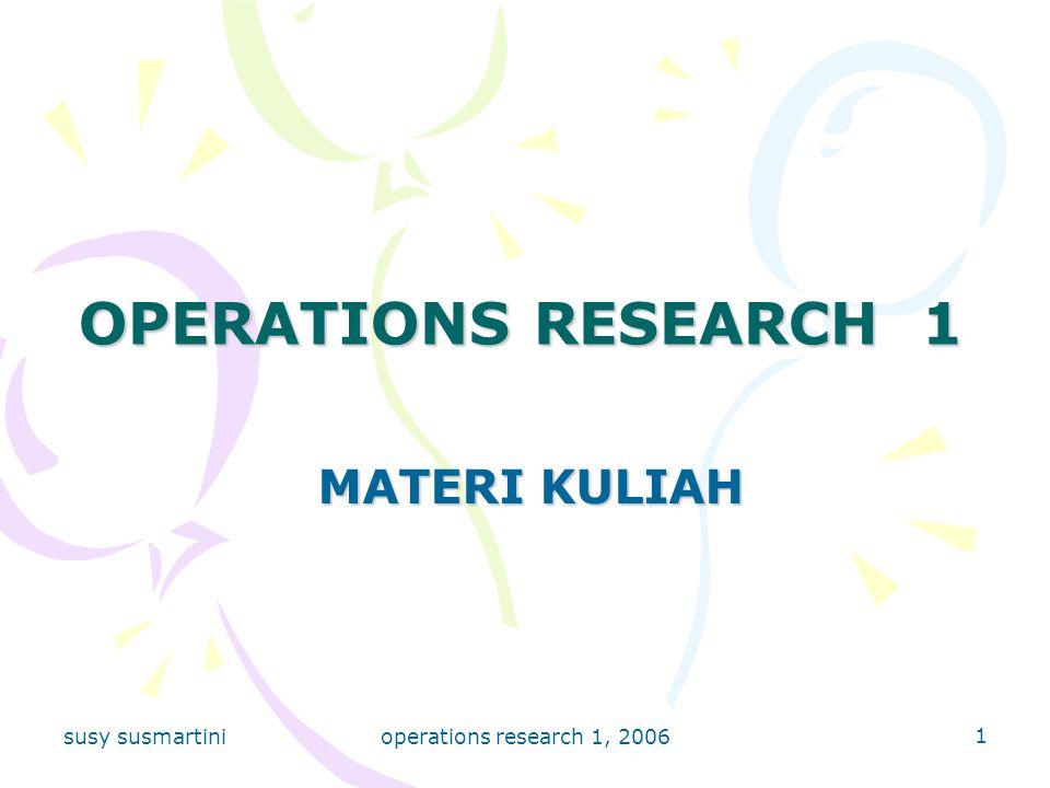 susy susmartini operations research 1, 2006 12 METODE SIMPLEKS (OPERASI PIVOT) BEKERJA DALAM TABLO KOLOM-KOLOM DALAM TABLO : 1.: Koefisien Variabel Basis pada Fungsi Tujuan (Objective Function) 2.: Variabel Basis a.Variabel Basis Awal : Variabel yang terdapat hanya pada satu Constraint Set b.Variabel Basis pada langkah-langkah selanjutnya Dipilih, sebagai Entering Variable, melalui pemilihan : - yang positif terbesar (Maximize) -yang paling negatif (Minimize) c.Variabel Basis yang diganti : Leaving Variable, melalui pemilihan nilai terkecil pada kolom perbandingan RK :