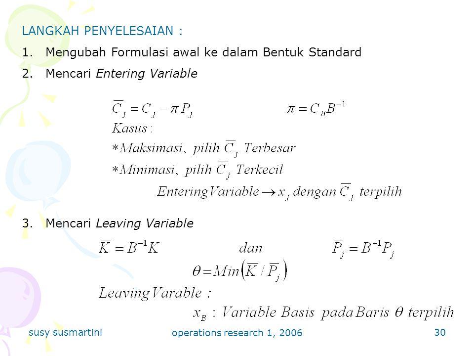 susy susmartini operations research 1, 2006 30 LANGKAH PENYELESAIAN : 1.Mengubah Formulasi awal ke dalam Bentuk Standard 2.Mencari Entering Variable 3.Mencari Leaving Variable