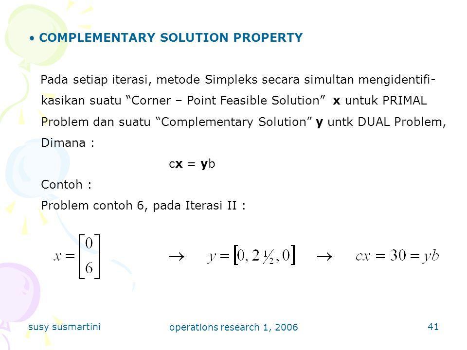 susy susmartini operations research 1, 2006 41 COMPLEMENTARY SOLUTION PROPERTY Pada setiap iterasi, metode Simpleks secara simultan mengidentifi- kasikan suatu Corner – Point Feasible Solution x untuk PRIMAL Problem dan suatu Complementary Solution y untk DUAL Problem, Dimana : cx = yb Contoh : Problem contoh 6, pada Iterasi II :