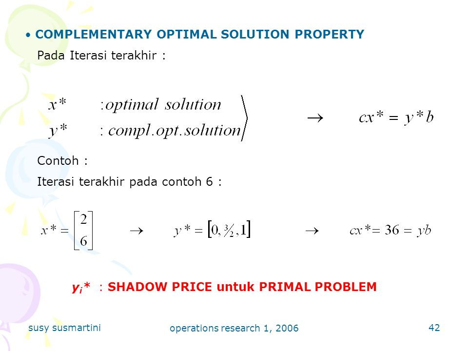 susy susmartini operations research 1, 2006 42 COMPLEMENTARY OPTIMAL SOLUTION PROPERTY Pada Iterasi terakhir : Contoh : Iterasi terakhir pada contoh 6