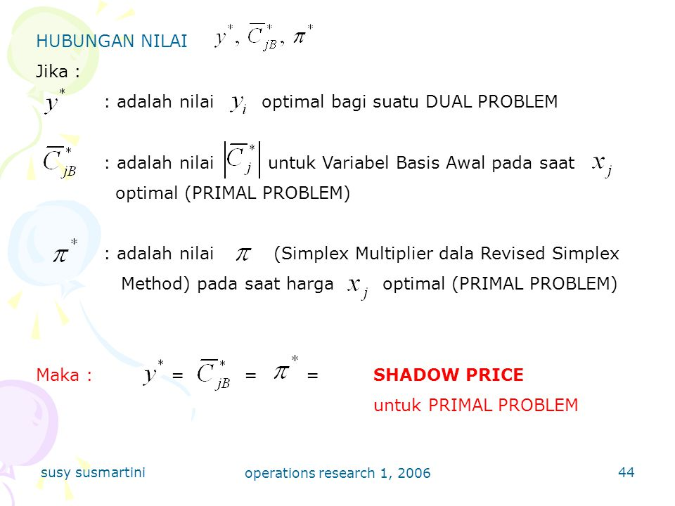 susy susmartini operations research 1, 2006 44 HUBUNGAN NILAI Jika : : adalah nilai optimal bagi suatu DUAL PROBLEM : adalah nilai untuk Variabel Basis Awal pada saat optimal (PRIMAL PROBLEM) : adalah nilai (Simplex Multiplier dala Revised Simplex Method) pada saat harga optimal (PRIMAL PROBLEM) Maka := ==SHADOW PRICE untuk PRIMAL PROBLEM