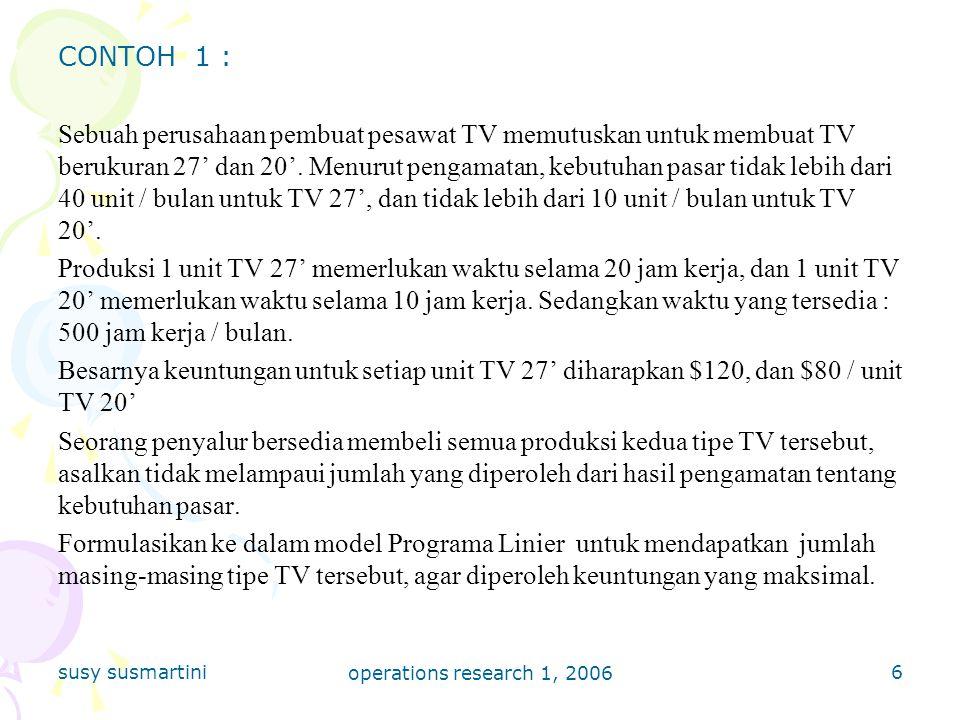 susy susmartini operations research 1, 2006 7 Penyelesaian : Misalkan : jumlah produk I (TV 27') : jumlah produk II (TV 20') : Objective Function : Constraint Set :