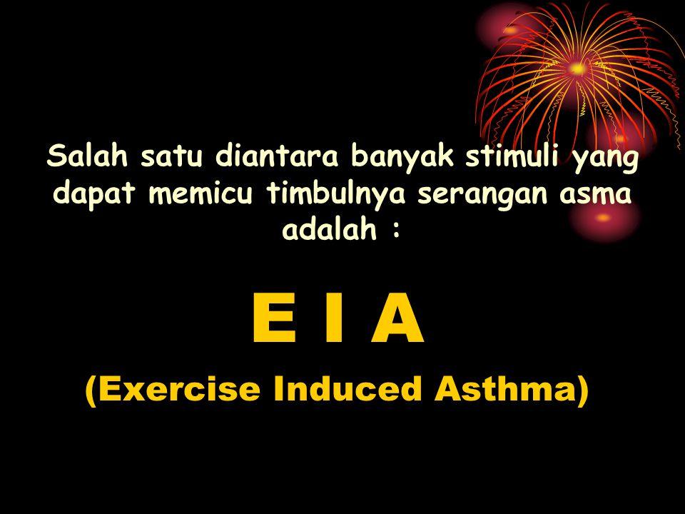 Salah satu diantara banyak stimuli yang dapat memicu timbulnya serangan asma adalah : E I A (Exercise Induced Asthma)
