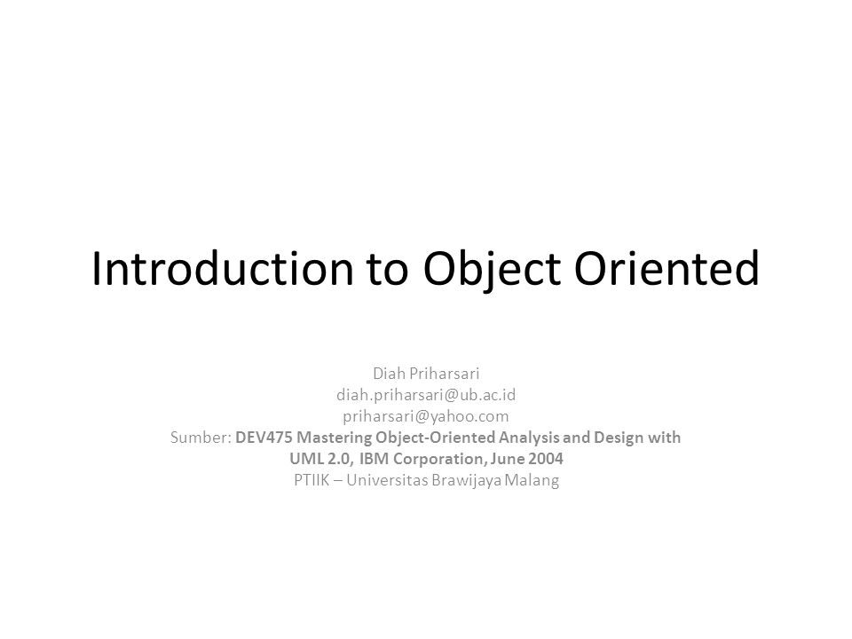Introduction to Object Oriented Diah Priharsari diah.priharsari@ub.ac.id priharsari@yahoo.com Sumber: DEV475 Mastering Object-Oriented Analysis and Design with UML 2.0, IBM Corporation, June 2004 PTIIK – Universitas Brawijaya Malang