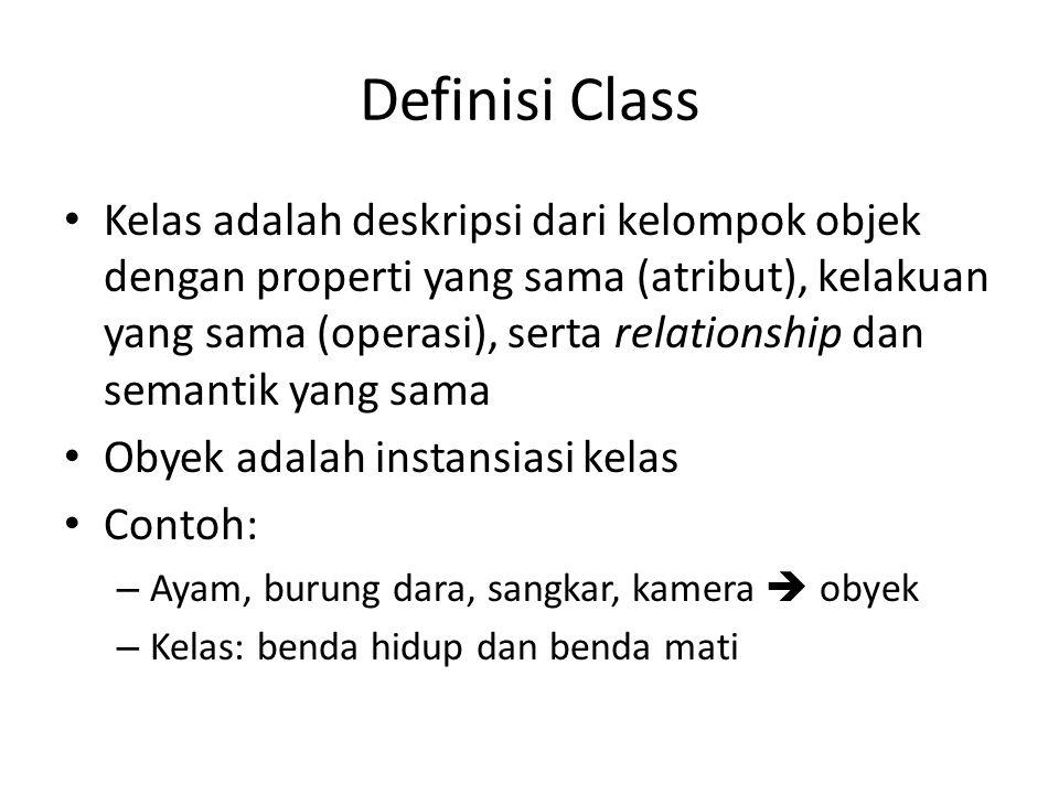 Definisi Class Kelas adalah deskripsi dari kelompok objek dengan properti yang sama (atribut), kelakuan yang sama (operasi), serta relationship dan semantik yang sama Obyek adalah instansiasi kelas Contoh: – Ayam, burung dara, sangkar, kamera  obyek – Kelas: benda hidup dan benda mati