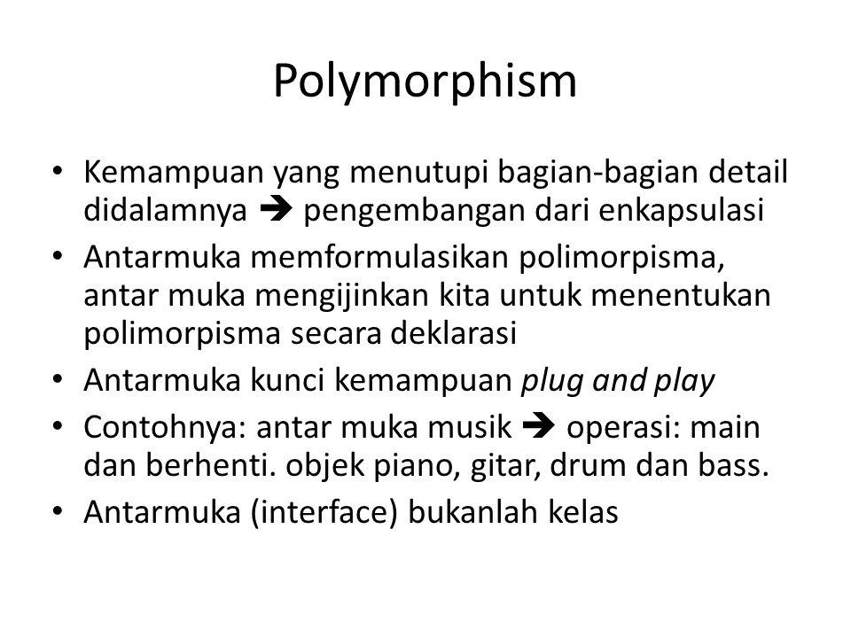 Polymorphism Kemampuan yang menutupi bagian-bagian detail didalamnya  pengembangan dari enkapsulasi Antarmuka memformulasikan polimorpisma, antar muka mengijinkan kita untuk menentukan polimorpisma secara deklarasi Antarmuka kunci kemampuan plug and play Contohnya: antar muka musik  operasi: main dan berhenti.