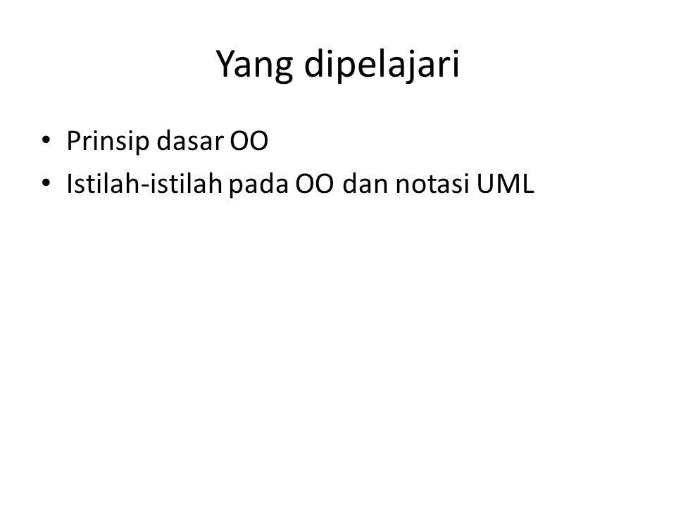 Yang dipelajari Prinsip dasar OO Istilah-istilah pada OO dan notasi UML