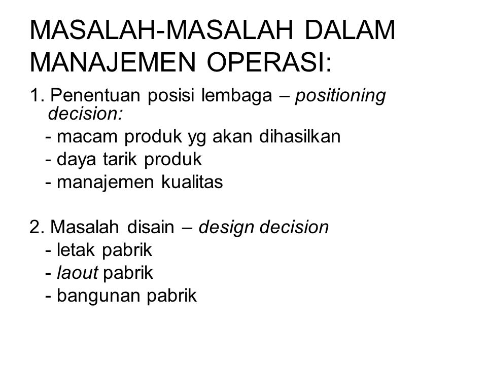 MASALAH-MASALAH DALAM MANAJEMEN OPERASI: 1. Penentuan posisi lembaga – positioning decision: - macam produk yg akan dihasilkan - daya tarik produk - m