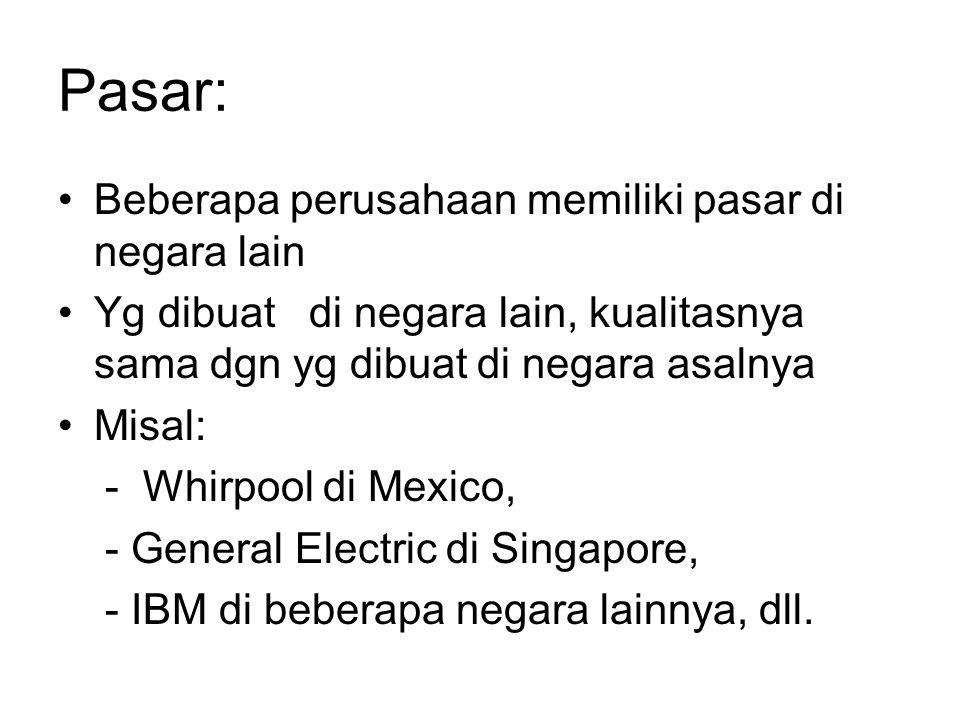 Pasar: Beberapa perusahaan memiliki pasar di negara lain Yg dibuat di negara lain, kualitasnya sama dgn yg dibuat di negara asalnya Misal: - Whirpool