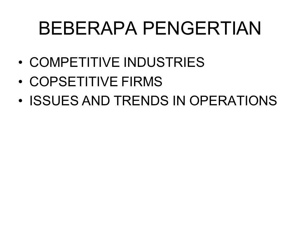 BEBERAPA PENGERTIAN COMPETITIVE INDUSTRIES COPSETITIVE FIRMS ISSUES AND TRENDS IN OPERATIONS