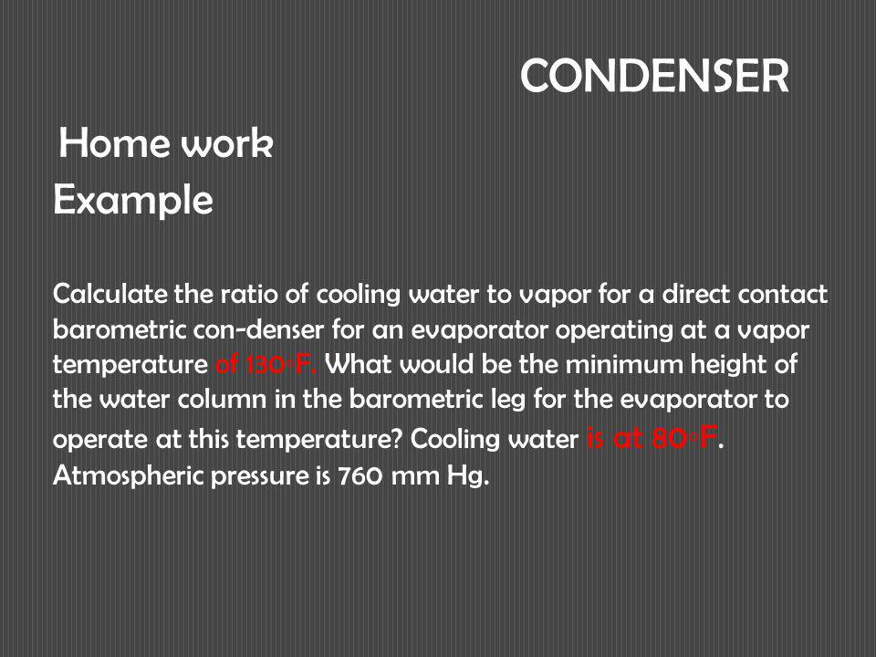 CONDENSER Calculate the ratio of cooling water to vapor for a direct contact barometric con-denser for an evaporator operating at a vapor temperature