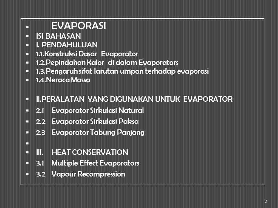 I.PENDAHULUAN Definisi: Evaporasi, salah satu metoda yang digunakan untuk pengentalan larutan, dengan pelepasan air dari larutan tersebut melalui pendidihan di dalam suatu bejana, evaporator serta mengeluarkan hasil uapnya.