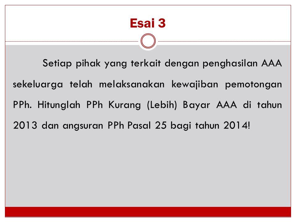 Esai 3 Setiap pihak yang terkait dengan penghasilan AAA sekeluarga telah melaksanakan kewajiban pemotongan PPh. Hitunglah PPh Kurang (Lebih) Bayar AAA