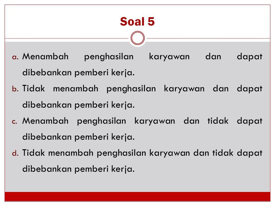 Soal 5 a. Menambah penghasilan karyawan dan dapat dibebankan pemberi kerja. b. Tidak menambah penghasilan karyawan dan dapat dibebankan pemberi kerja.