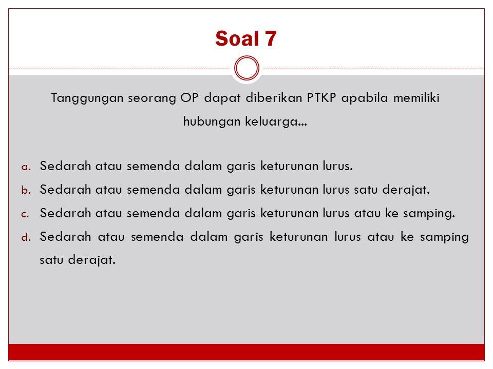Soal 7 Tanggungan seorang OP dapat diberikan PTKP apabila memiliki hubungan keluarga... a. Sedarah atau semenda dalam garis keturunan lurus. b. Sedara
