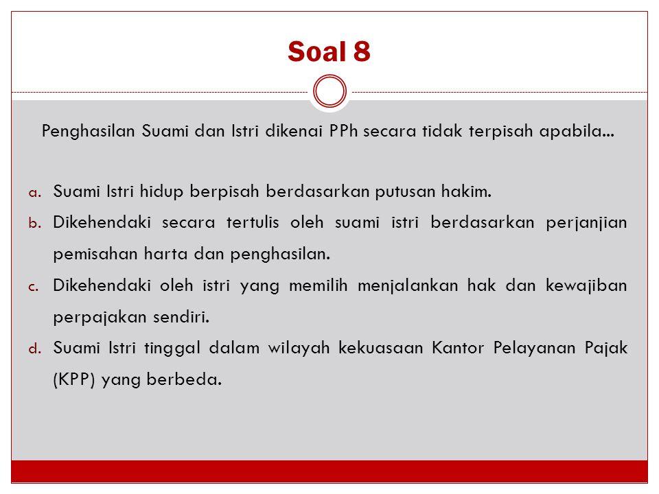 Soal 8 Penghasilan Suami dan Istri dikenai PPh secara tidak terpisah apabila... a. Suami Istri hidup berpisah berdasarkan putusan hakim. b. Dikehendak