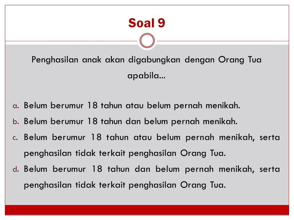 Soal 9 Penghasilan anak akan digabungkan dengan Orang Tua apabila... a. Belum berumur 18 tahun atau belum pernah menikah. b. Belum berumur 18 tahun da