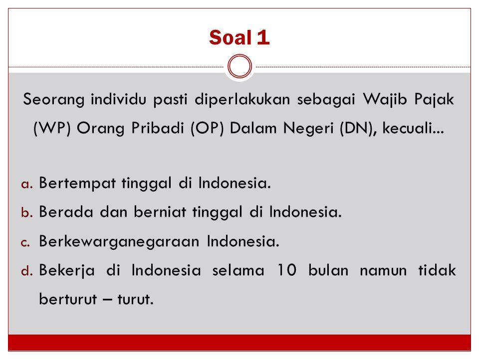 Soal 1 Seorang individu pasti diperlakukan sebagai Wajib Pajak (WP) Orang Pribadi (OP) Dalam Negeri (DN), kecuali... a. Bertempat tinggal di Indonesia
