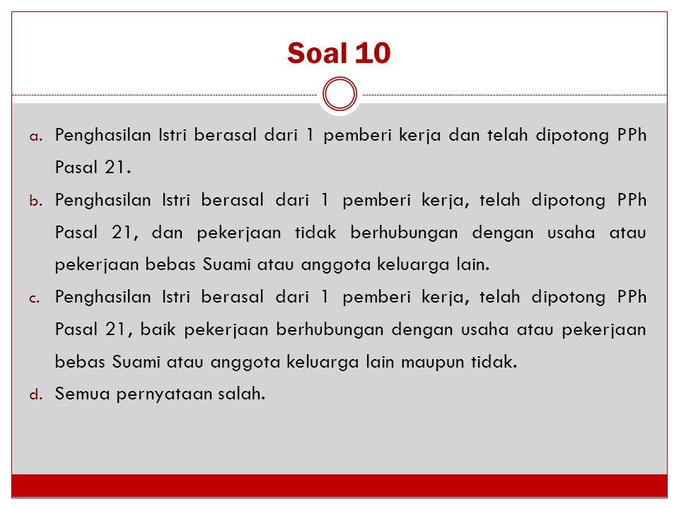 Soal 10 a. Penghasilan Istri berasal dari 1 pemberi kerja dan telah dipotong PPh Pasal 21. b. Penghasilan Istri berasal dari 1 pemberi kerja, telah di