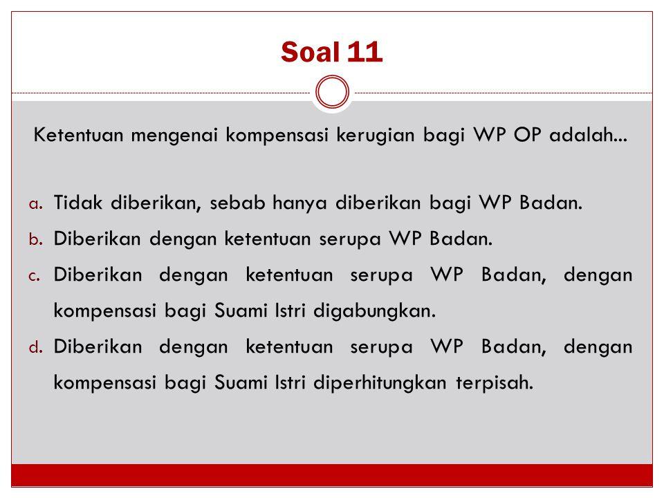 Soal 11 Ketentuan mengenai kompensasi kerugian bagi WP OP adalah... a. Tidak diberikan, sebab hanya diberikan bagi WP Badan. b. Diberikan dengan keten