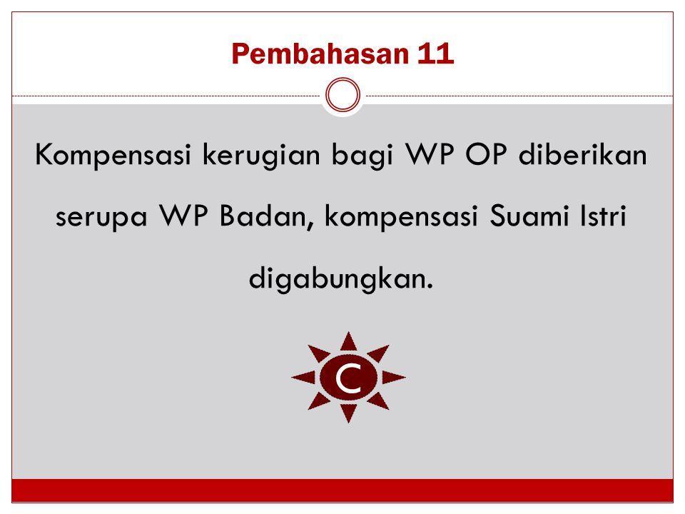 Pembahasan 11 Kompensasi kerugian bagi WP OP diberikan serupa WP Badan, kompensasi Suami Istri digabungkan. C