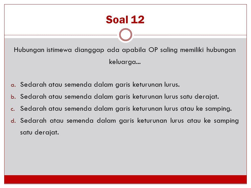 Soal 12 Hubungan istimewa dianggap ada apabila OP saling memiliki hubungan keluarga... a. Sedarah atau semenda dalam garis keturunan lurus. b. Sedarah