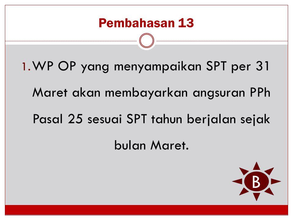 Pembahasan 13 1. WP OP yang menyampaikan SPT per 31 Maret akan membayarkan angsuran PPh Pasal 25 sesuai SPT tahun berjalan sejak bulan Maret. B