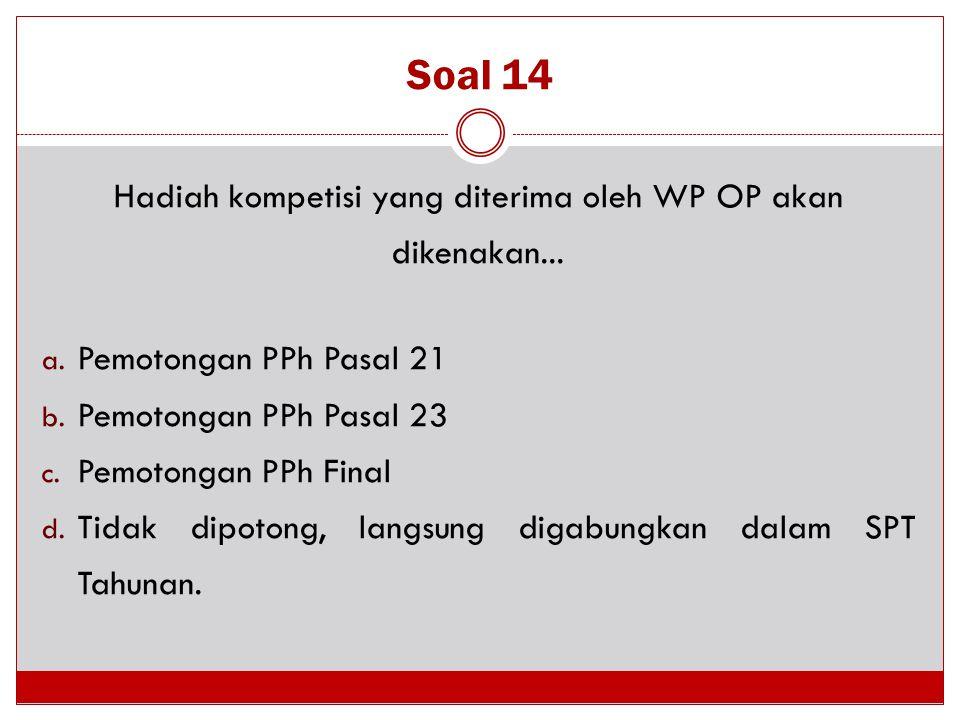 Soal 14 Hadiah kompetisi yang diterima oleh WP OP akan dikenakan... a. Pemotongan PPh Pasal 21 b. Pemotongan PPh Pasal 23 c. Pemotongan PPh Final d. T