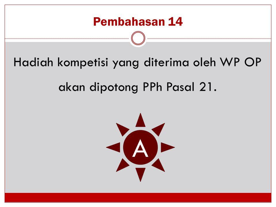 Pembahasan 14 Hadiah kompetisi yang diterima oleh WP OP akan dipotong PPh Pasal 21. A