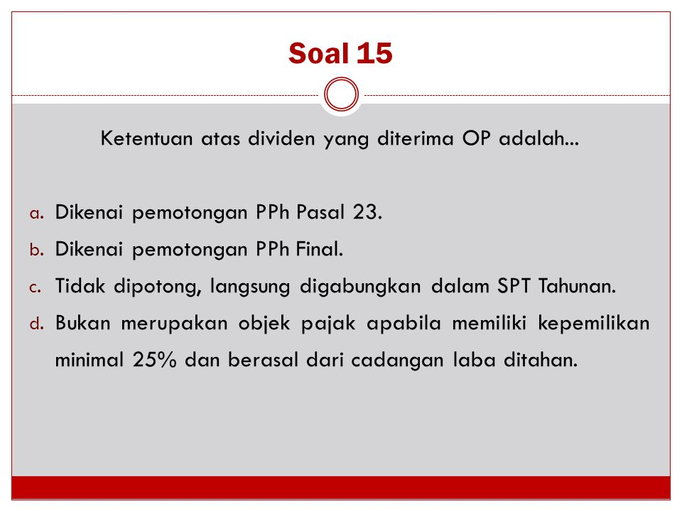Soal 15 Ketentuan atas dividen yang diterima OP adalah... a. Dikenai pemotongan PPh Pasal 23. b. Dikenai pemotongan PPh Final. c. Tidak dipotong, lang