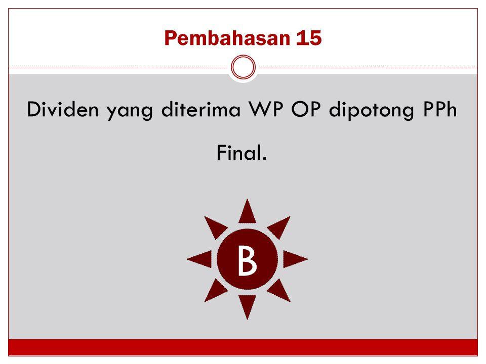 Pembahasan 15 Dividen yang diterima WP OP dipotong PPh Final. B