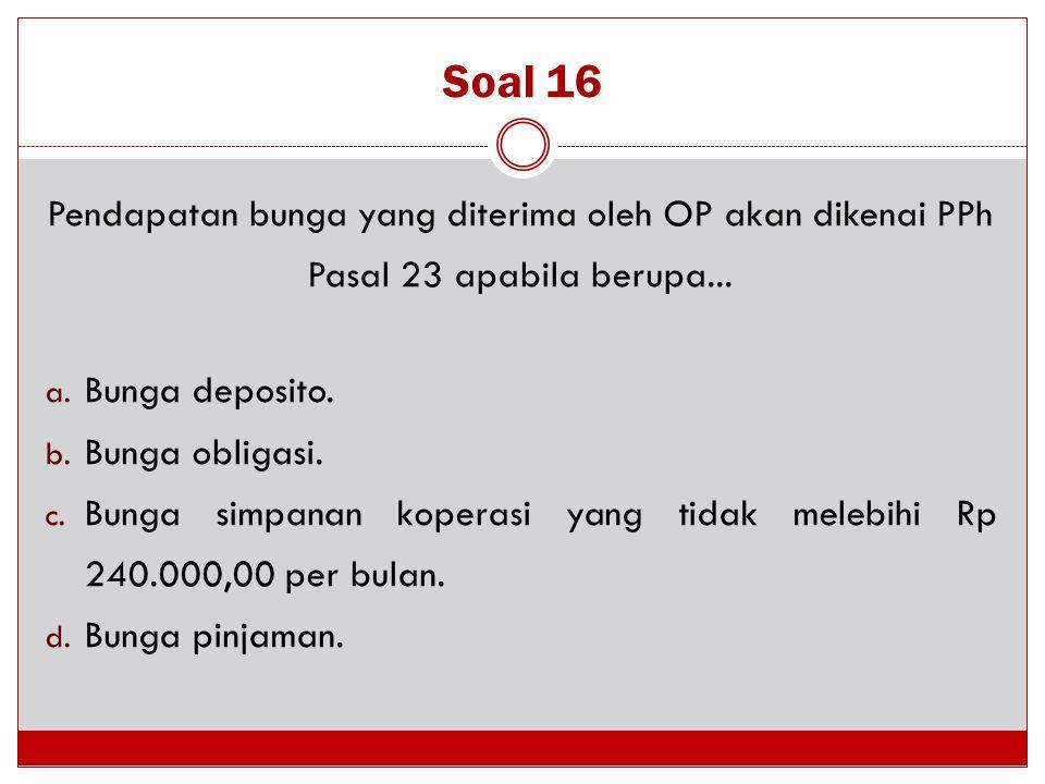 Soal 16 Pendapatan bunga yang diterima oleh OP akan dikenai PPh Pasal 23 apabila berupa... a. Bunga deposito. b. Bunga obligasi. c. Bunga simpanan kop
