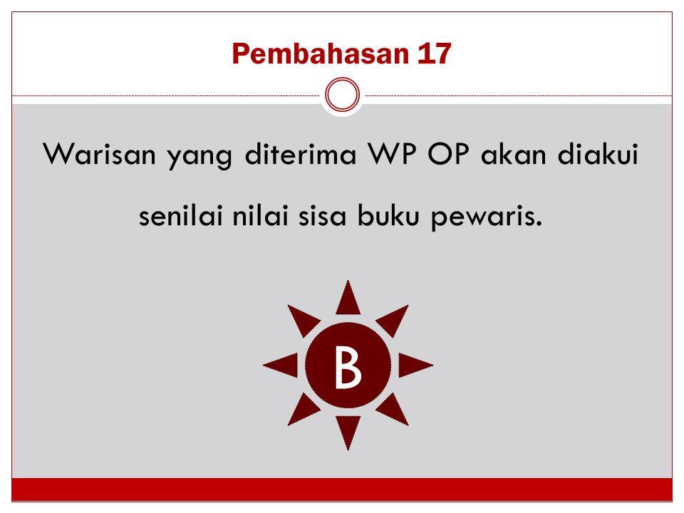 Pembahasan 17 Warisan yang diterima WP OP akan diakui senilai nilai sisa buku pewaris. B