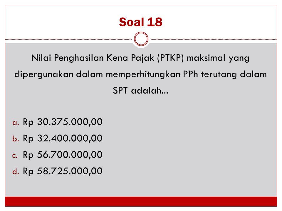 Soal 18 Nilai Penghasilan Kena Pajak (PTKP) maksimal yang dipergunakan dalam memperhitungkan PPh terutang dalam SPT adalah... a. Rp 30.375.000,00 b. R