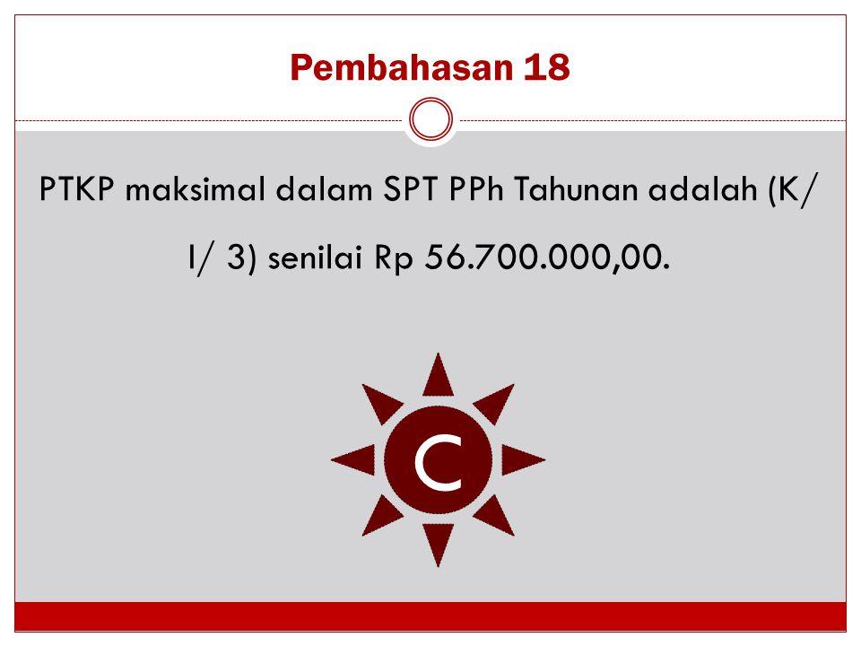 Pembahasan 18 PTKP maksimal dalam SPT PPh Tahunan adalah (K/ I/ 3) senilai Rp 56.700.000,00. C