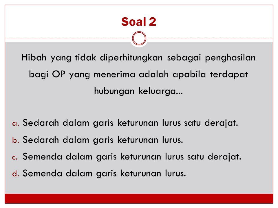 Soal 2 Hibah yang tidak diperhitungkan sebagai penghasilan bagi OP yang menerima adalah apabila terdapat hubungan keluarga... a. Sedarah dalam garis k