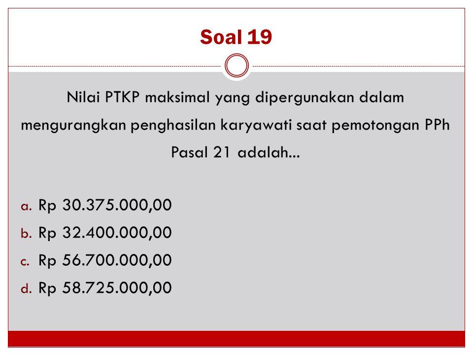 Soal 19 Nilai PTKP maksimal yang dipergunakan dalam mengurangkan penghasilan karyawati saat pemotongan PPh Pasal 21 adalah... a. Rp 30.375.000,00 b. R