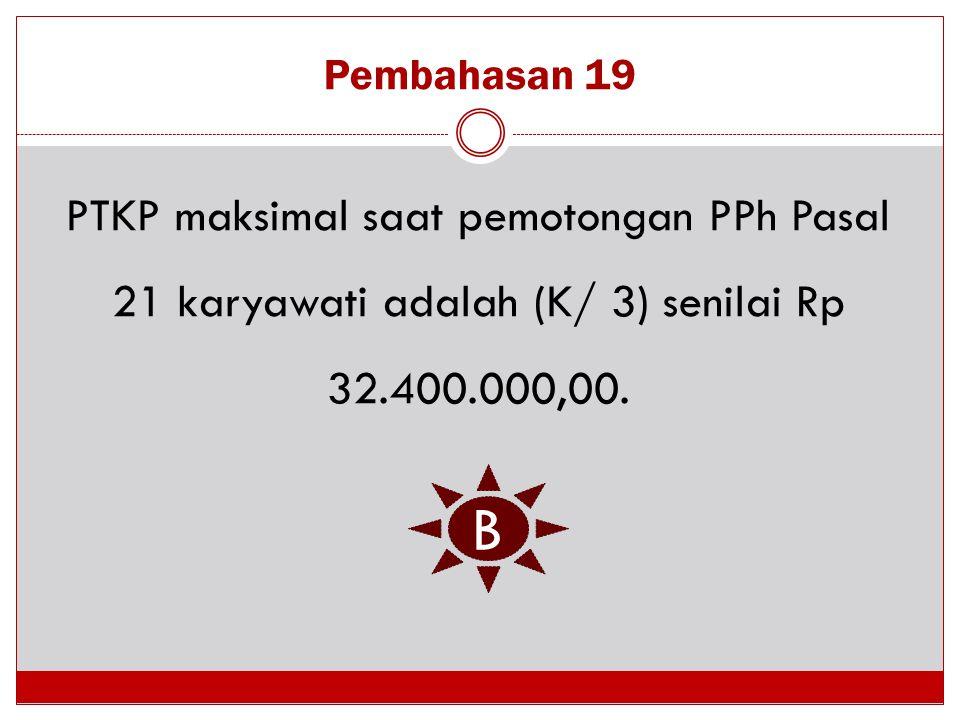 Pembahasan 19 PTKP maksimal saat pemotongan PPh Pasal 21 karyawati adalah (K/ 3) senilai Rp 32.400.000,00. B