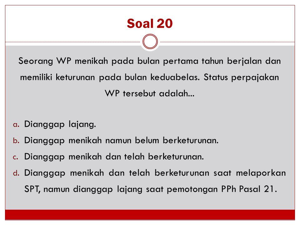 Soal 20 Seorang WP menikah pada bulan pertama tahun berjalan dan memiliki keturunan pada bulan keduabelas. Status perpajakan WP tersebut adalah... a.
