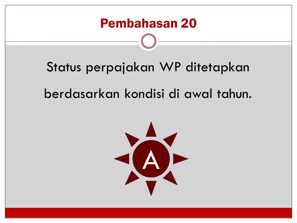 Pembahasan 20 Status perpajakan WP ditetapkan berdasarkan kondisi di awal tahun. A