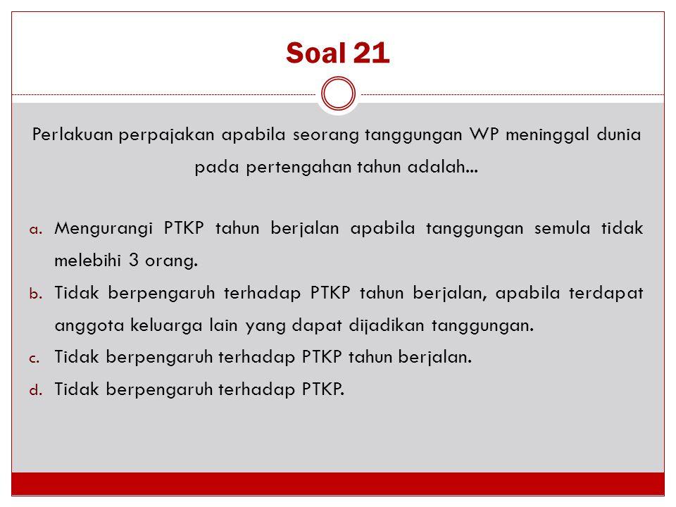 Soal 21 Perlakuan perpajakan apabila seorang tanggungan WP meninggal dunia pada pertengahan tahun adalah... a. Mengurangi PTKP tahun berjalan apabila