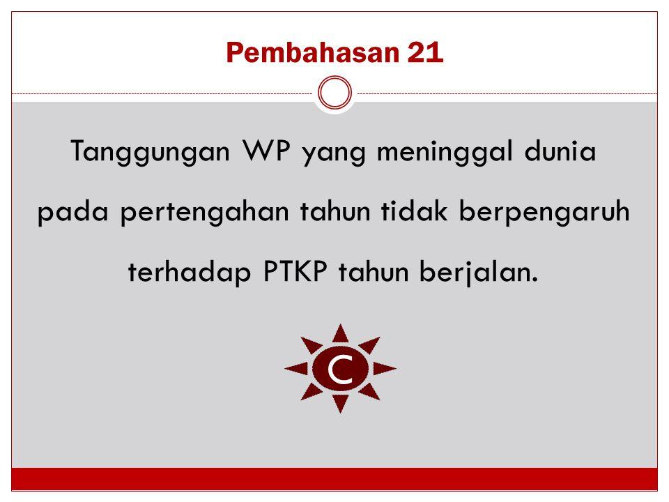 Pembahasan 21 Tanggungan WP yang meninggal dunia pada pertengahan tahun tidak berpengaruh terhadap PTKP tahun berjalan. C