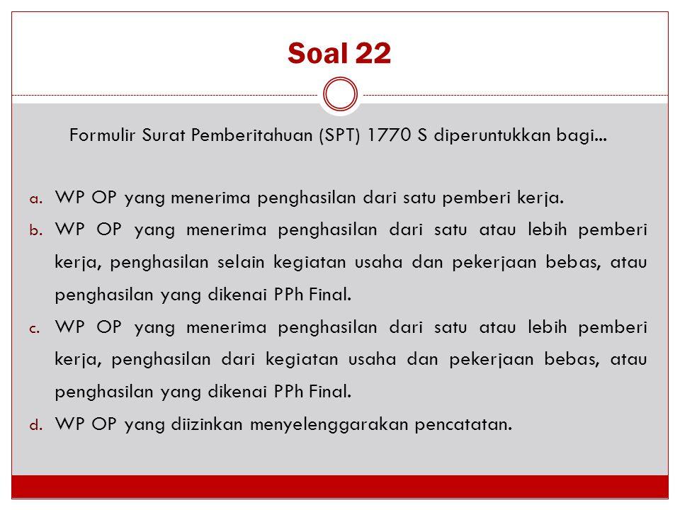 Soal 22 Formulir Surat Pemberitahuan (SPT) 1770 S diperuntukkan bagi... a. WP OP yang menerima penghasilan dari satu pemberi kerja. b. WP OP yang mene