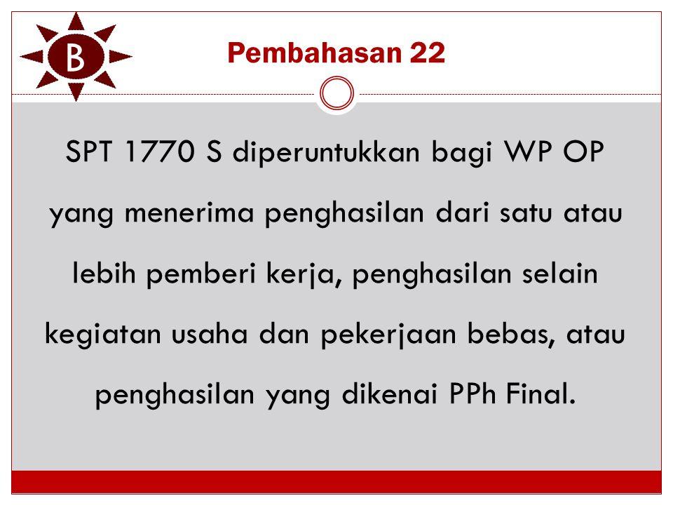 Pembahasan 22 SPT 1770 S diperuntukkan bagi WP OP yang menerima penghasilan dari satu atau lebih pemberi kerja, penghasilan selain kegiatan usaha dan